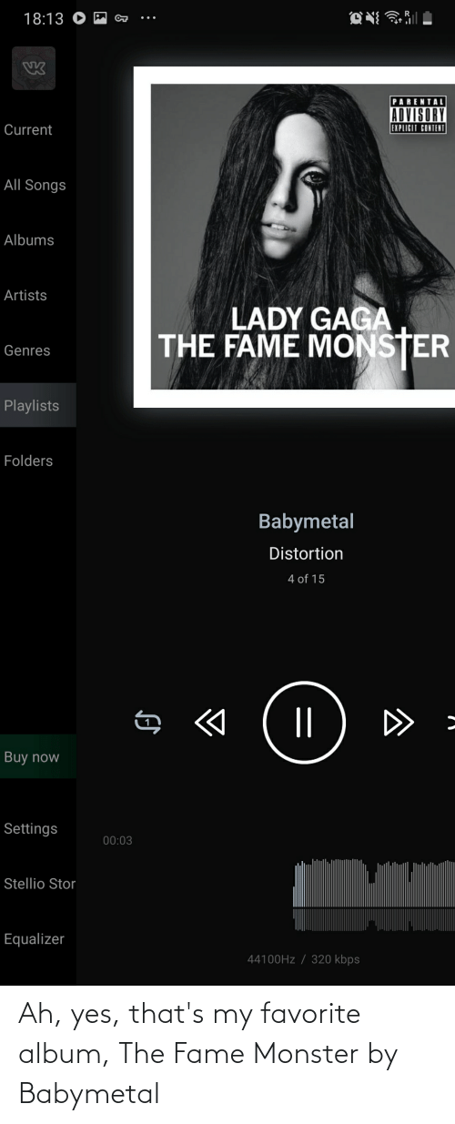 Lady Gaga: 18:13 O M a  PARENTAL  ADVISORY  EXPLICIT CONTENI  Current  All Songs  Albums  Artists  LADY GAGA  THE FAME MONSTER  Genres  Playlists  Folders  Babymetal  Distortion  4 of 15  ||  D>  Buy now  Settings  00:03  Stellio Stor  Equalizer  44100HZ / 320 kbps Ah, yes, that's my favorite album, The Fame Monster by Babymetal
