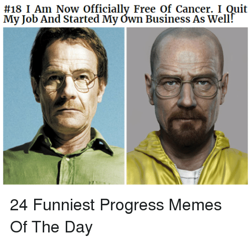 I Quit:  #18 I Am Now Officially Free of Cancer. I Quit  My Job And Started My ówn Business As Well 24 Funniest Progress Memes Of The Day