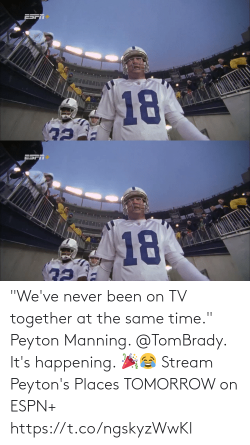 """together: 18.   RO0L>  18 """"We've never been on TV together at the same time.""""  Peyton Manning. @TomBrady. It's happening. 🎉😂  Stream Peyton's Places TOMORROW on ESPN+ https://t.co/ngskyzWwKl"""
