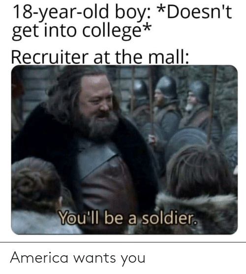America: 18-year-old boy: *Doesn't  get into collegé*  Recruiter at the mall:  You'll be a soldier. America wants you