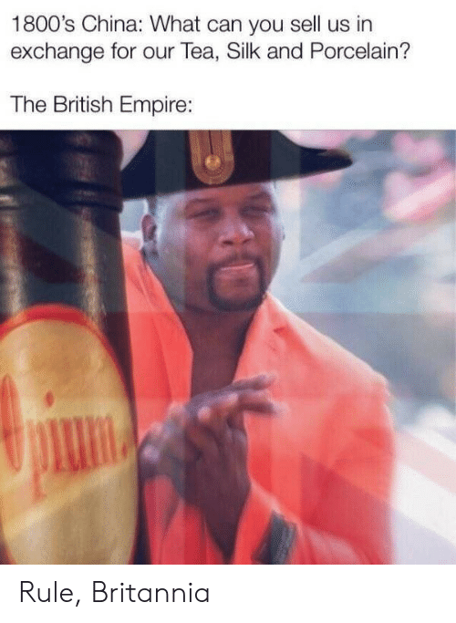 Empire: 1800's China: What can you sell us in  exchange for our Tea, Silk and Porcelain?  The British Empire: Rule, Britannia