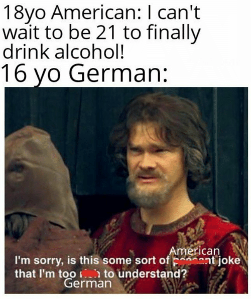 Sorry, Yo, and Alcohol: 18yo American: I can't  wait to be 21 to finally  drink alcohol!  16 yo German:  American  I'm sorry, is this some sort of Fshaatjoke  that I'm too to understand?  German