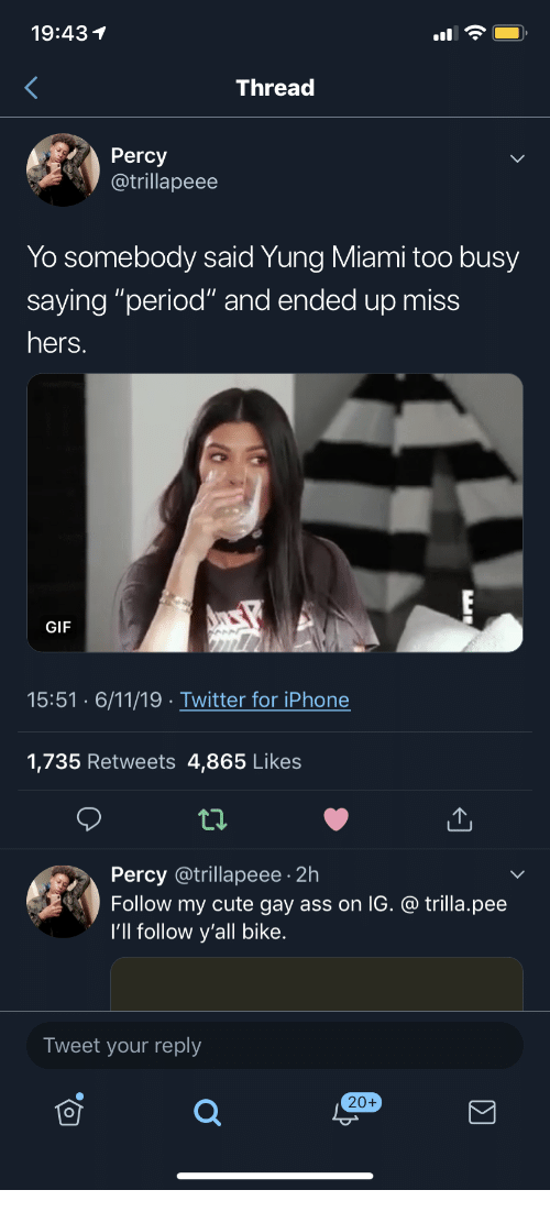 """Yung: 19:431  Thread  Percy  @trillapeee  Yo somebody said Yung Miami too busy  saying """"period"""" and ended up miss  hers.  GIF  15:51 6/11/19 Twitter for iPhone  1,735 Retweets 4,865 Likes  Percy @trillapeee 2h  Follow my cute gay ass on IG. @ trilla.pee  I'll follow y'all bike.  Tweet your reply  20+"""