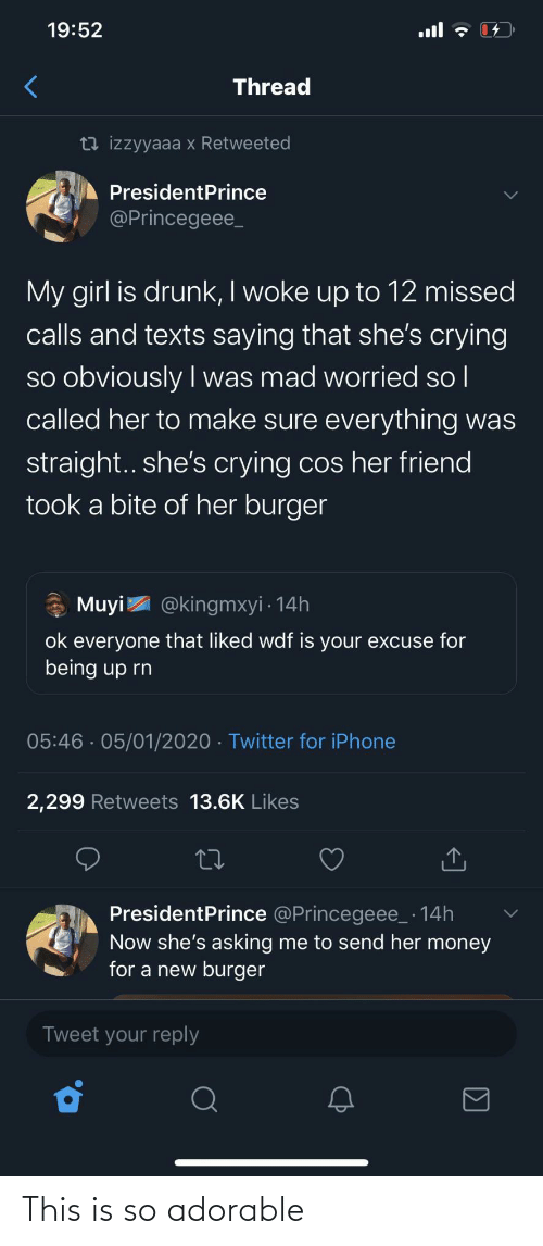 reply: 19:52  ull  Thread  13 izzyyaaa x Retweeted  PresidentPrince  @Princegeee_  My girl is drunk, I woke up to 12 missed  calls and texts saying that she's crying  so obviously I was mad worried so l  called her to make sure everything was  |  straight.. she's crying cos her friend  took a bite of her burger  * Muyi  @kingmxyi · 14h  ok everyone that liked wdf is your excuse for  being up rn  05:46 · 05/01/2020 · Twitter for iPhone  2,299 Retweets 13.6K Likes  PresidentPrince @Princegeee_ · 14h  Now she's asking me to send her money  for a new burger  Tweet your reply This is so adorable