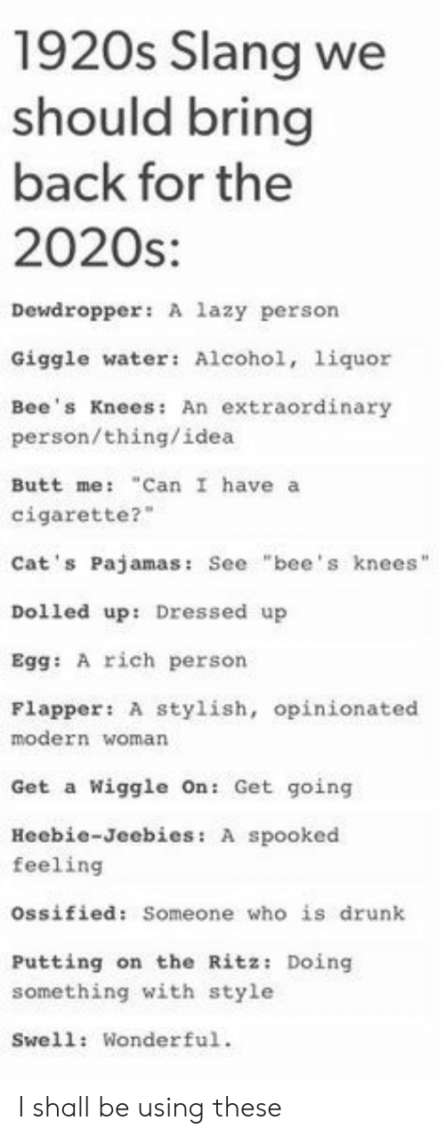 """Butt, Cats, and Drunk: 1920s Slang we  should bring  back for the  2020s:  Dewdropper: A lazy person  Giggle water: Alcohol, 1iquor  Bee's Knees: An extraordinary  person/thing/idea  """"Can I have a  Butt me:  cigarette?  Cat's Pajamas: See """"bee's knees""""  Dolled up: Dressed up  Egg: A rich person  Flapper: A stylish, opinionated  modern woman  Wiggle On: Get going  Get a  Heebie-Jeebies: A spooked  feeling  ossified: Someone who is drunk  Putting on the Ritz: Doing  something with style  Swell: Wonderful. I shall be using these"""