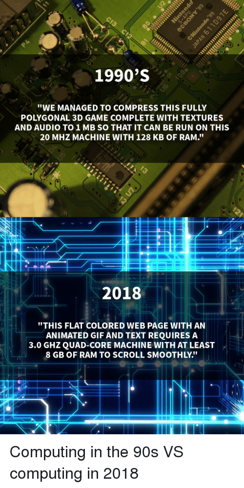 """computing: 1990'S  """"WE MANAGED TO COMPRESS THIS FULLY  POLYGONAL 3D GAME COMPLETE WITH TEXTURES  AND AUDIO TO1MB SO THAT IT CAN BE RUN ON THIS  20 MHZ MACHINE WITH 128 KB OF RAM.""""  2018  """"THIS FLAT COLORED WEB PAGE WITH AN  ANIMATED GIF AND TEXT REQUIRES A  3.0 GHZQUAD-CORE MACHINE WITH AT LEAST  8 GB OF RAM TO SCROLL SMOOTHLY."""" Computing in the 90s VS computing in 2018"""