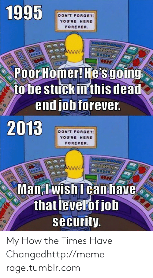 Job Security: 1995  DON'T FORGET:  YOU'RE HERE  FOREVER.  DO  00  Poor Homer! He's going  to be stuck in this dead  end job forever.  2013  DON'T FORGE T:  YOU'RE HERE  FOREVER.  DO-2  Man, I wish I can have  that levelof job  security. My How the Times Have Changedhttp://meme-rage.tumblr.com