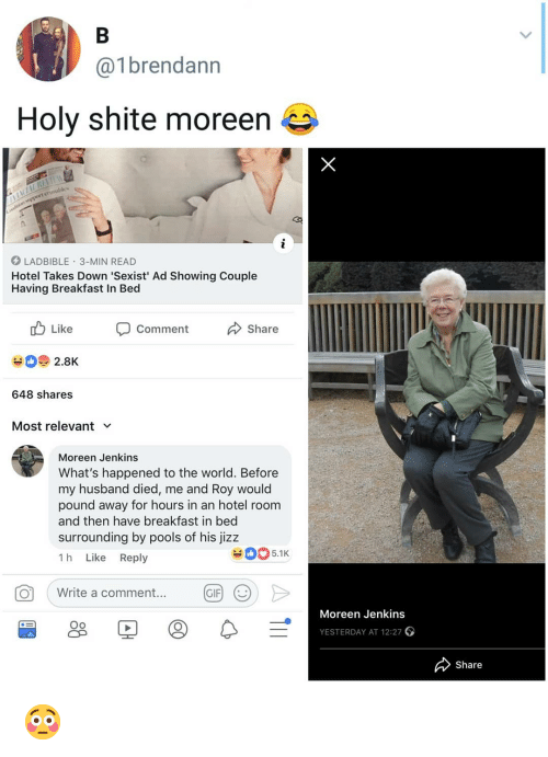 Jizz, Memes, and Breakfast: @1brendann  Holy shite moreen  LADBIBLE 3-MIN READ  Hotel Takes Down 'Sexist' Ad Showing Couple  Having Breakfast In Bed  db Like Comment Share  648 shares  Most relevant  Moreen Jenkins  What's happened to the world. Before  my husband died, me and Roy would  pound away for hours in an hotel room  and then have breakfast in bed  surrounding by pools of his jizz  1 h Like Reply  5.1K  O  Write a commen...  a comment  ..  GIFJ  Moreen Jenkins  Oo  YESTERDAY AT 12:27  Share 😳