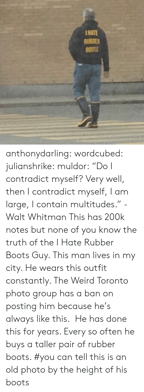 "Tumblr, Weird, and Blog: 1HATE  RUBBER anthonydarling: wordcubed:  julianshrike:  muldor:  ""Do I contradict myself? Very well, then I contradict myself, I am large, I contain multitudes."" -Walt Whitman  This has 200k notes but none of you know the truth of the I Hate Rubber Boots Guy. This man lives in my city. He wears this outfit constantly. The Weird Toronto photo group has a ban on posting him because he's always like this.  He has done this for years. Every so often he buys a taller pair of rubber boots.    #you can tell this is an old photo by the height of his boots"