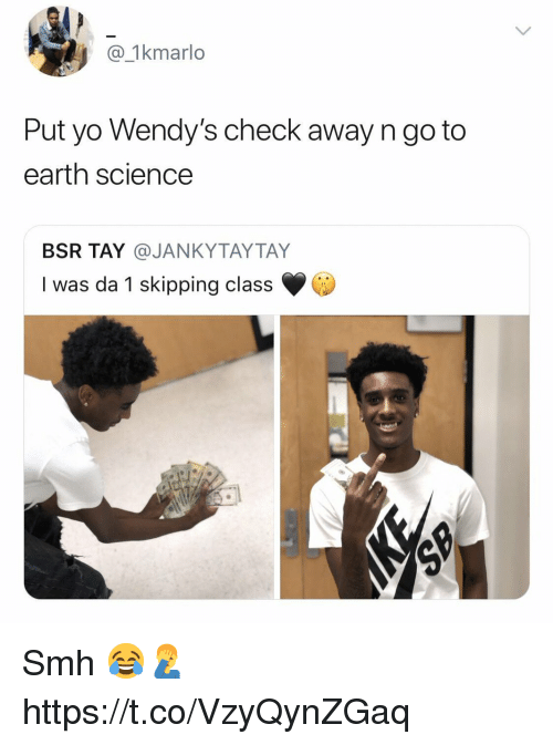Smh, Wendys, and Yo: 1kmarlo  Put yo Wendy's check away n go to  earth science  BSR TAY @JANKYTAYTAY  I was da 1 skipping class Smh 😂🤦‍♂️ https://t.co/VzyQynZGaq