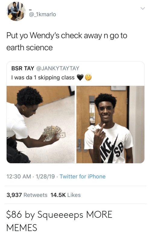 Dank, Iphone, and Memes: @_1kmarlo  Put yo Wendy's check away n go to  earth science  BSR TAY @JANKYTAYTAY  I was da 1 skipping class  12:30 AM 1/28/19 Twitter for iPhone  3,937 Retweets 14.5K Likes $86 by Squeeeeps MORE MEMES