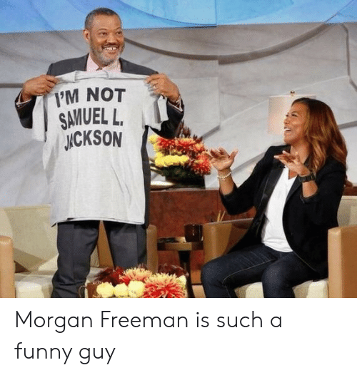 Funny, Morgan Freeman, and Morgan: 1'M NOT  SAVUEL L.  ICKSON Morgan Freeman is such a funny guy