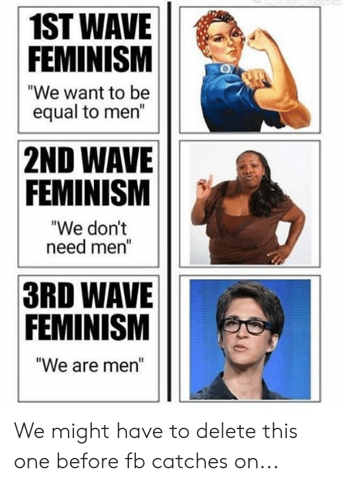 """Feminism: 1ST WAVE  FEMINISM  """"We want to be  equal to men""""  2ND WAVE  FEMINISM  """"We dont  need mer  3RD WAVE  FEMINISM  We are men"""" We might have to delete this one before fb catches on..."""