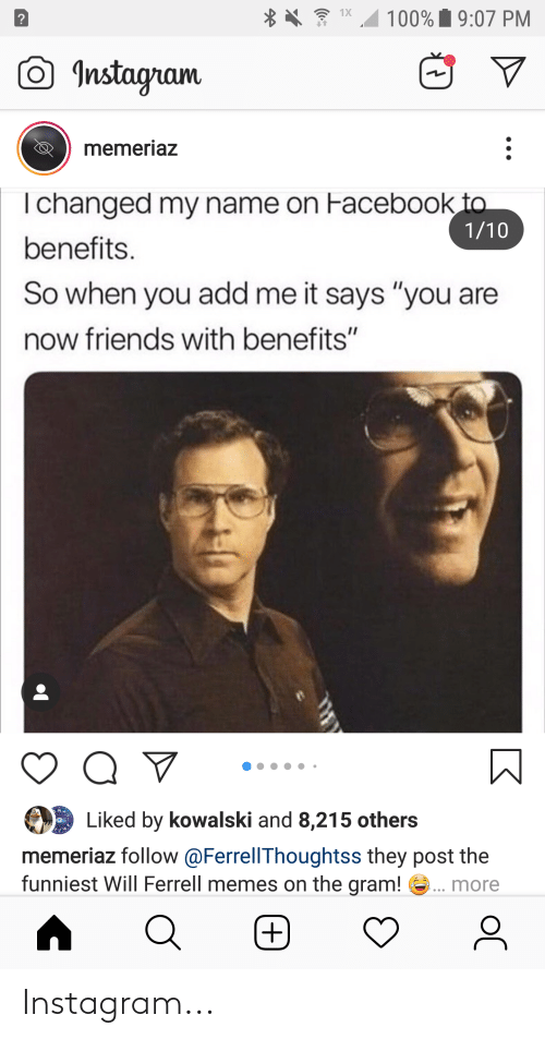 """will ferrell memes: 1X  100% i 9:07 PM  O Instagram  memeriaz  I changed my name on Facebook to  1/10  benefits.  So when you add me it says """"you are  now friends with benefits""""  Liked by kowalski and 8,215 others  memeriaz follow @FerrellThoughtss they post the  funniest Will Ferrell memes on the gram! e.. more  (  +, Instagram..."""