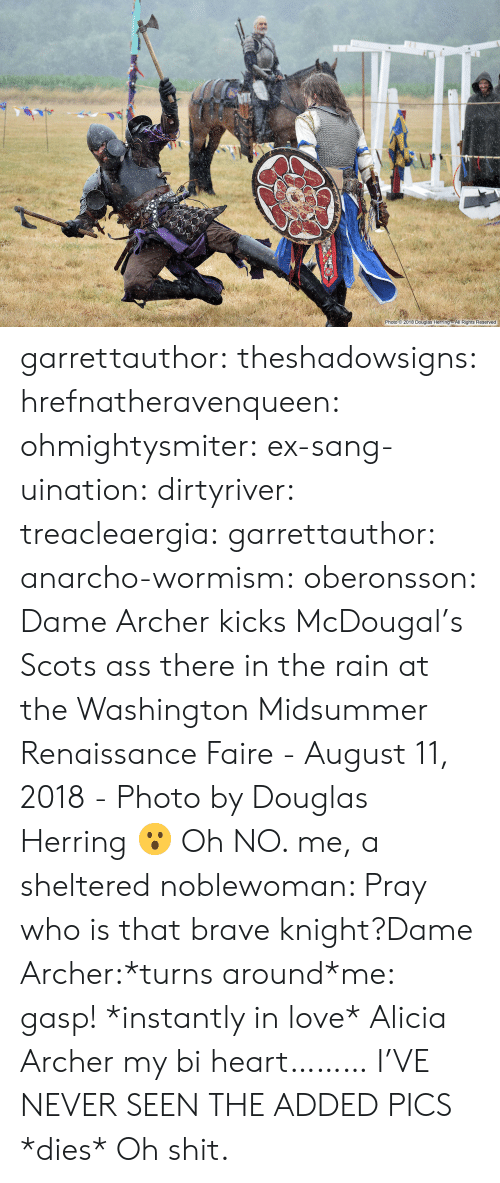 Ass, Love, and Shit: 2-0.  Photo 2018 Douglas Herring All Rights Reserved garrettauthor: theshadowsigns:   hrefnatheravenqueen:   ohmightysmiter:  ex-sang-uination:  dirtyriver:  treacleaergia:  garrettauthor:  anarcho-wormism:  oberonsson: Dame Archer kicks McDougal's Scots ass there in the rain at the Washington Midsummer Renaissance Faire - August 11, 2018 - Photo by Douglas Herring  😮   Oh NO.   me, a sheltered noblewoman: Pray who is that brave knight?Dame Archer:*turns around*me: gasp! *instantly in love*  Alicia Archer   my bi heart………   I'VE NEVER SEEN THE ADDED PICS     *dies*   Oh shit.