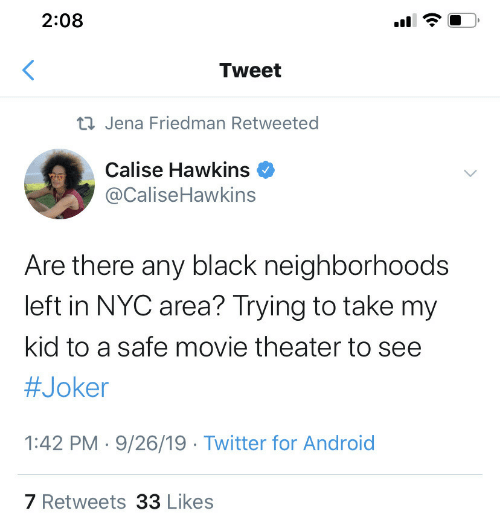 Area: 2:08  Tweet  23 Jena Friedman Retweeted  Calise Hawkins  @CaliseHawkins  Are there any black neighborhoods  left in NYC area? Trying to take my  kid to a safe movie theater to see  #Joker  1:42 PM · 9/26/19 · Twitter for Android  7 Retweets 33 Likes  (.