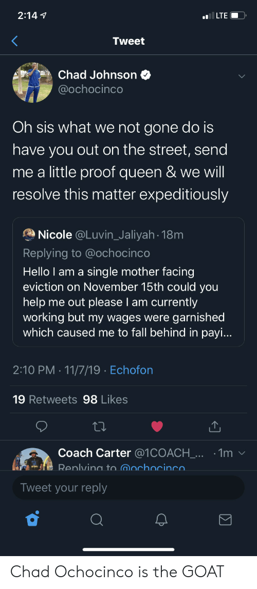 GOAT: 2:147  ILTE  Tweet  Chad Johnson  @ochocinco  Oh sis what we not gone do is  have you out on the street, send  me a little proof queen & we will  resolve this matter expeditiously  Nicole @Luvin_Jaliyah 18m  Replying to @ochocinco  Hello I am a sing le mother facing  eviction on November 15th could you  help me out please I am currently  working but my wages were garnished  which caused me to fall behind in payi...  2:10 PM 11/7/19 Echofon  19 Retweets 98 Likes  Coach Carter @1COACH_... .1m  Renlving to @ochocinco  Tweet your reply  Σ Chad Ochocinco is the GOAT