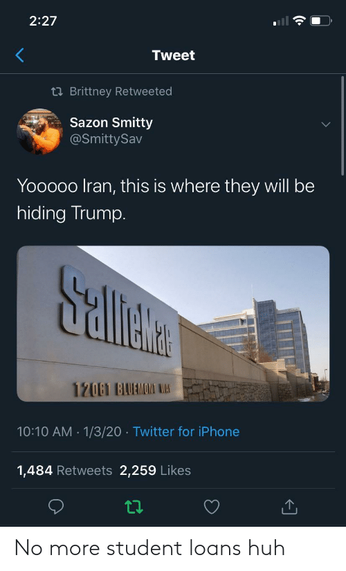 Trump: 2:27  Tweet  23 Brittney Retweeted  Sazon Smitty  @SmittySav  Yooooo Iran, this is where they will be  hiding Trump.  Sallete  12061 BAUAMOMI WAS  10:10 AM · 1/3/20 · Twitter for iPhone  1,484 Retweets 2,259 Likes No more student loans huh