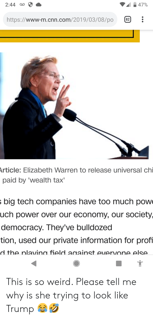 cnn.com, Elizabeth Warren, and Too Much: 2:44 ao  https://www-m.cnn.com/2019/03/08/po2:  rticle: Elizabeth Warren to release universal chi  paid by 'wealth tax'  big tech companies have too much pow  uch power over our economy, our society,  democracy. They ve bulldozed  tion, used our private information for prof  d the nlavina field anainst evervone else  1 This is so weird. Please tell me why is she trying to look like Trump 😂🤣