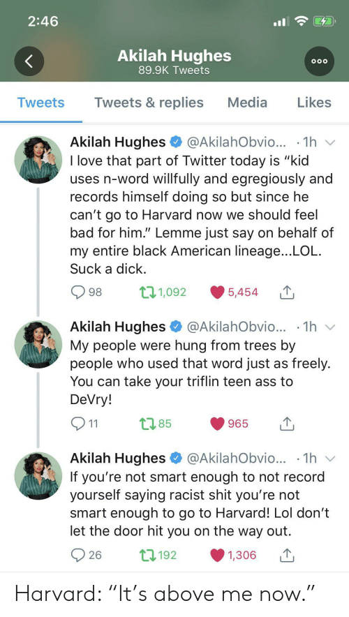 """Ass, Bad, and Lol: 2:46  Akilah Hughes  OOO  89.9K Tweets  Tweets & replies  Media  Likes  Tweets  Akilah Hughes  @AkilahObvio...  1h  I love that part of Twitter today is """"kid  uses n-word willfully and egregiously and  records himself doing so but since he  can't go to Harvard now we should feel  bad for him."""" Lemme just say on behalf of  my entire black American lineage...LOL  Suck a dick  t11,092  98  5,454  Akilah Hughes  1h  @AkilahObvio...  My people were hung from trees by  people who used that word just as freely.  You can take your triflin teen ass to  DeVry!  t2.85  965  11  Akilah Hughes  @AkilahObvio... .1h  V  If you're not smart enough to not record  yourself saying racist shit you're not  smart enough to go to Harvard! Lol don't  let the door hit you on the way out  L192  26  1,306 Harvard: """"It's above me now."""""""