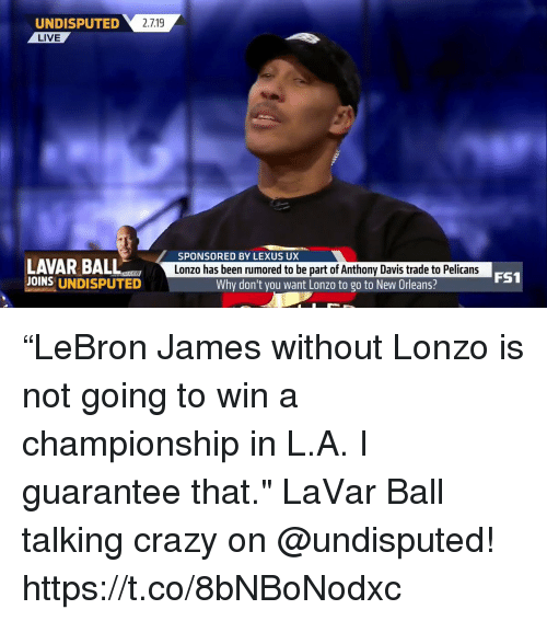 """Crazy, Lexus, and Memes: 2.719  UNDISPUTED  LIVE  SPONSORED BY LEXUS UX  LAVAR BALL  JOINS UNDISPUTED  Lonzo has been rumored to be part of Anthony Davis trade to Pelicans  FS1  Why don't you want Lonzo to go to New Orleans? """"LeBron James without Lonzo is not going to win a championship in L.A. I guarantee that.""""   LaVar Ball talking crazy on @undisputed!    https://t.co/8bNBoNodxc"""