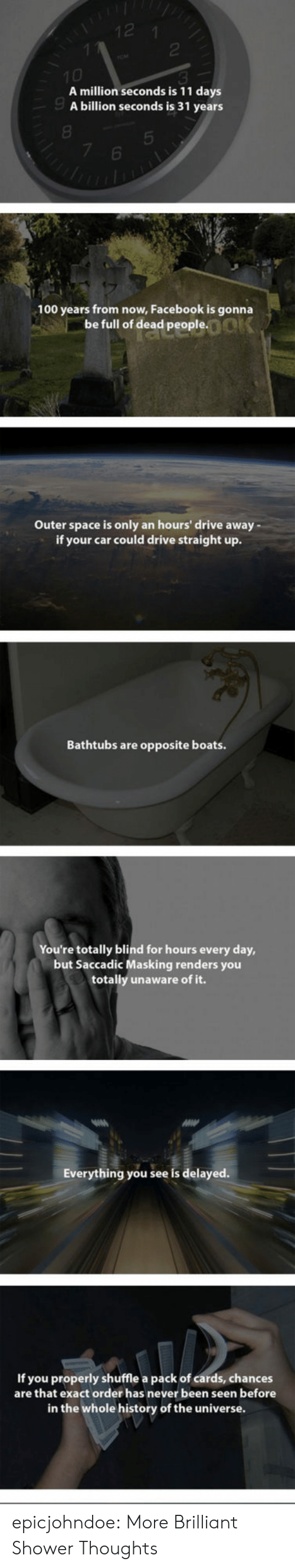 Facebook, Shower, and Shower Thoughts: 2  A million seconds is 11 days  billion seconds is 31 years  9  8  6  oli f deadp  100 years from now, Facebook is gonna  be full of dead people  ook  Outer space is only an hours' drive away  if your car could drive straight up.  Bathtubs are opposite boats.  You're totally blind for hours every day,  but Saccadic Masking renders you  totally unaware of it.  MAN  Everything you see is delayed  If you properly shuffle a pack of cards, chances  are that exact order has never been seen before  in the whole history of the universe. epicjohndoe:  More Brilliant Shower Thoughts