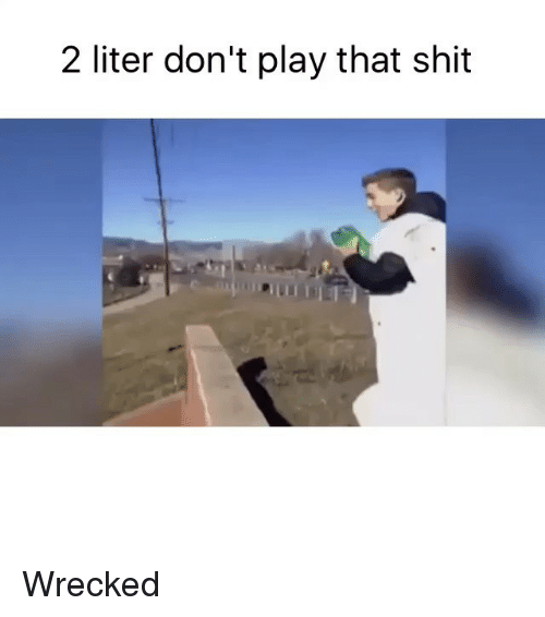 Literately: 2 liter don't play that shit Wrecked