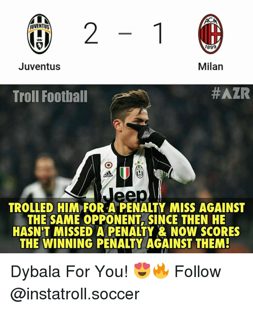maca: 2  MACA  jUVENTUS  1899  Milan  Juventus  #AZR  Troll Football  adidas  TROLLED HIM FOR A PENALTY MISS AGAINST  THE SAME OPPONENT SINCE THEN HE  HASNTT MISSED A PENALTY & NOW SCORES  THE WINNING PENALTY AGAINST THEM! Dybala For You! 😍🔥 Follow @instatroll.soccer