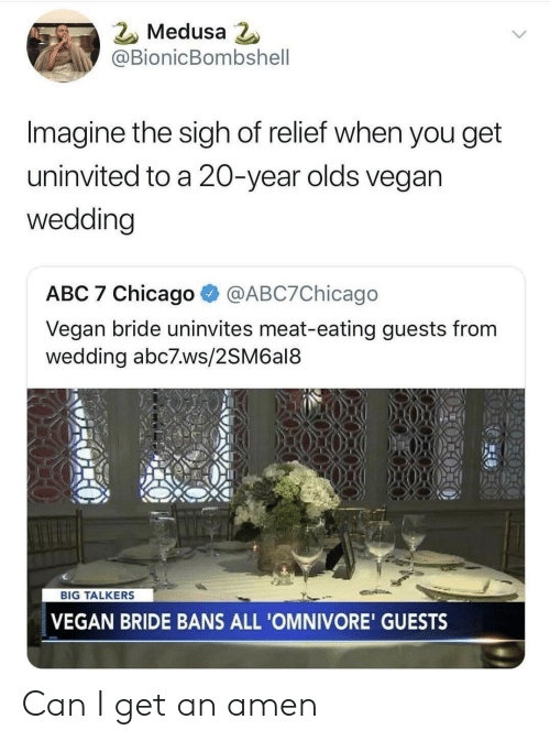 Abc, Chicago, and Vegan: 2 Medusa  @BionicBombshell  Imagine the sigh of relief when you get  uninvited to a 20-year olds vegan  wedding  ABC 7 Chicago @ABC7Chicago  Vegan bride uninvites meat-eating guests from  wedding abc7.ws/2SM6al8  BIG TALKERS  VEGAN BRIDE BANS ALL 'OMNIVORE' GUESTS Can I get an amen