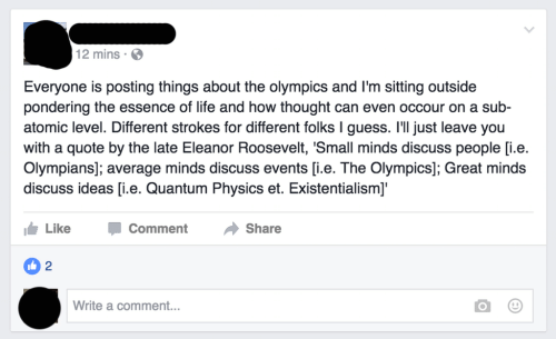 Life, Guess, and Physics: 2 mins.  Everyone is posting things about the olympics and I'm sitting outside  pondering the essence of life and how thought can even occour on a sub-  atomic level. Different strokes for different folks I guess. I'll just leave you  with a quote by the late Eleanor Roosevelt, 'Small minds discuss people [i.e.  Olympians]; average minds discuss events [i.e. The Olympics]; Great minds  discuss ideas [i.e. Quantum Physics et. Existentialism]'  Like  Comment  Share  2  Write a comment...