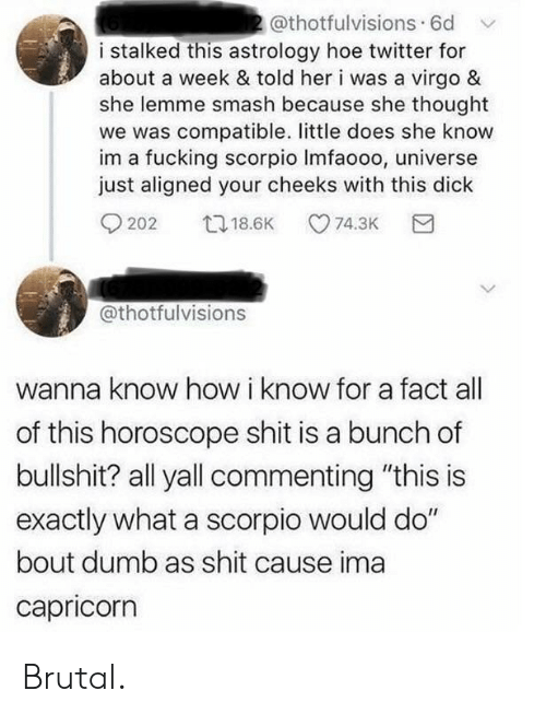 """Wanna Know: 2@thotfulvisions 6d  i stalked this astrology hoe twitter for  about a week & told her i was a virgo &  she lemme smash because she thought  we was compatible. little does she know  im a fucking scorpio Imfaooo, universe  just aligned your cheeks with this dick  t18.6K  74.3K  202  @thotfulvisions  wanna know how i know for a fact  of this horoscope shit is a bunch of  bullshit? all yall commenting """"this is  exactly what a scorpio would do""""  bout dumb as shit cause ima  capricorn Brutal."""