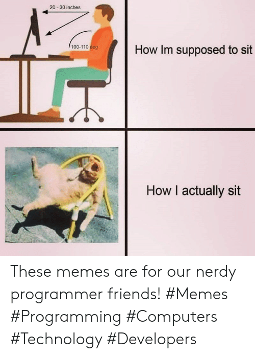 Computers, Friends, and Memes: 20-30 inches  100-110 deg  How Im supposed to sit  How I actually sit These memes are for our nerdy programmer friends! #Memes #Programming #Computers #Technology #Developers