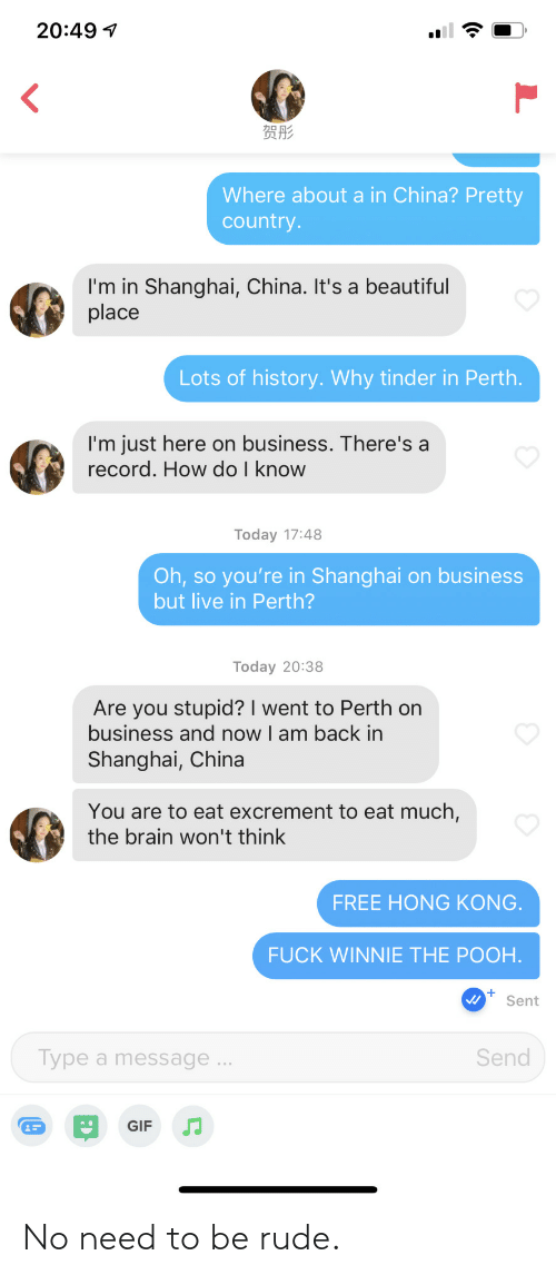 Now I: 20:49 1  贺彤  Where about a in China? Pretty  country.  I'm in Shanghai, China. It's a beautiful  place  Lots of history. Why tinder in Perth.  I'm just here on business. There's a  record. How do I know  Today 17:48  Oh, so you're in Shanghai on business  but live in Perth?  Today 20:38  Are you stupid? I went to Perth on  business and now I am back in  Shanghai, China  You are to eat excrement to eat much,  the brain won't think  FREE HONG KONG.  FUCK WINNIE THE POOH.  Sent  Type a message ...  Send  GIF No need to be rude.