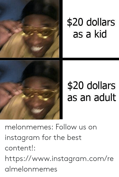 Instagram, Tumblr, and Best: $20 dollars  as a kid  $20 dollars  as an adult melonmemes:  Follow us on instagram for the best content!: https://www.instagram.com/realmelonmemes