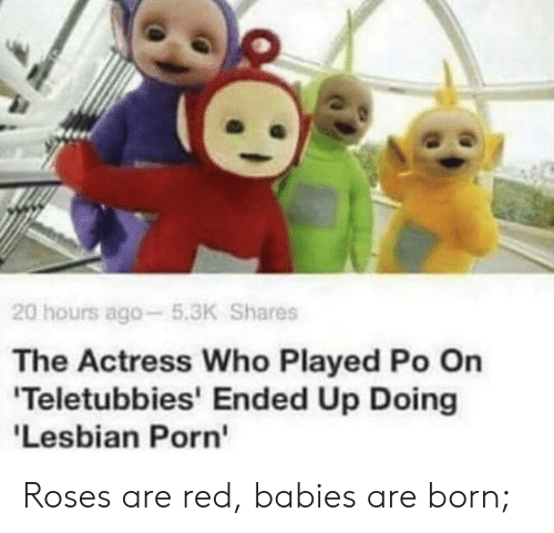 Teletubbies, Lesbian, and Porn: 20 hours ago-5.3K Shares  The Actress Who Played Po On  'Teletubbies' Ended Up Doing  'Lesbian Porn Roses are red, babies are born;