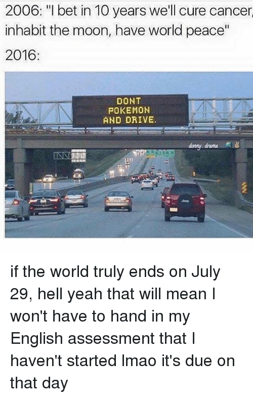 "Dont Pokemon And Drive: 2006. ""I bet in 10 years well cure cancen  2006: ""I bet in 10 years we'll cure cancer  inhabit the moon, have world peace""  2016  DONT  POKEMON  AND DRIVE.  drama if the world truly ends on July 29, hell yeah that will mean I won't have to hand in my English assessment that I haven't started lmao it's due on that day"