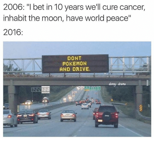 "Dont Pokemon And Drive: 2006: ""I bet in 10 years we'll cure cancer,  inhabit the moon, have world peace""  2016  DONT  POKEMON  AND DRIVE."