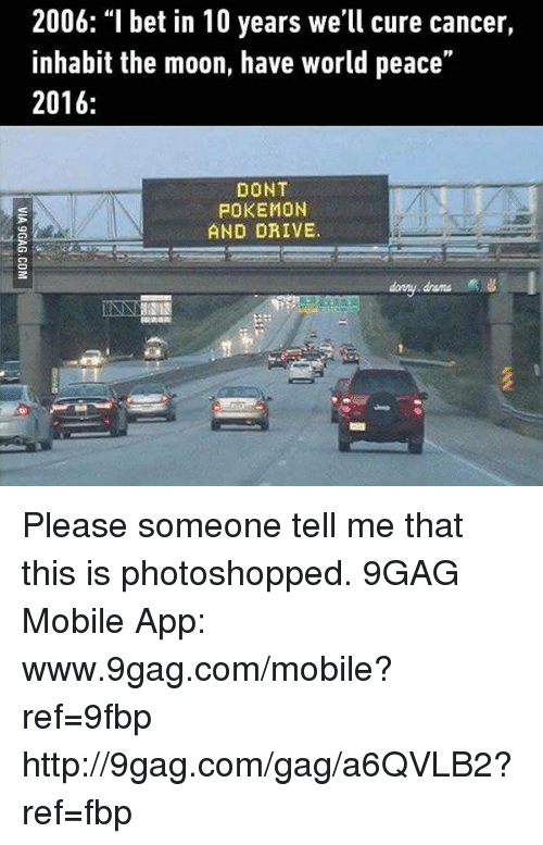 "Dont Pokemon And Drive: 2006: ""I bet in 10 years we'll cure cancer,  inhabit the moon, have world peace  2016:  DONT  POKEMON  AND DRIVE. Please someone tell me that this is photoshopped. 9GAG Mobile App: www.9gag.com/mobile?ref=9fbp  http://9gag.com/gag/a6QVLB2?ref=fbp"