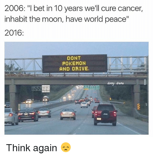 "Dont Pokemon And Drive: 2006: ""I bet in 10 years we'll cure cancer,  inhabit the moon, have world peace""  2016:  DONT  POKEMON  AND DRIVE.  dary drama Think again 😞"