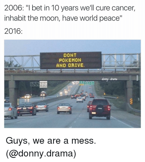 "Dont Pokemon And Drive: 2006: ""I bet in 10 years we'll cure cancer  inhabit the moon, have world peace""  2016  DONT  POKEMON  AND DRIVE. Guys, we are a mess. (@donny.drama)"