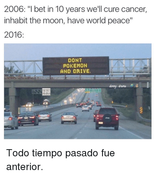 "Dont Pokemon And Drive: 2006: ""I bet in 10 years we'll cure cancer,  inhabit the moon, have world peace""  2016  DONT  POKEMON  AND DRIVE <p>Todo tiempo pasado fue anterior.</p>"