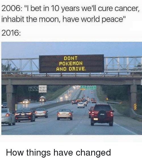 "Dont Pokemon And Drive: 2006: ""I bet in 10 years we'll cure cancer  inhabit the moon, have world peace""  2016:  DONT  POKEMON  AND DRIVE. <p>How things have changed</p>"