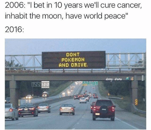 "Dont Pokemon And Drive: 2006: ""I bet in 10 years we'll cure cancer,  inhabit the moon, have world peace""  2016:  DONT  POKEMON  AND DRIVE.  drama"