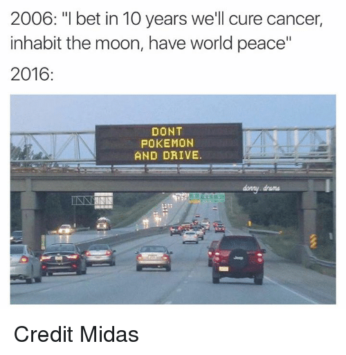 "Dont Pokemon And Drive: 2006: ""l bet in 10 years we'll cure cancer,  inhabit the moon, have world peace""  2016  DONT  POKEMON  AND DRIVE.  INNA Credit Midas"
