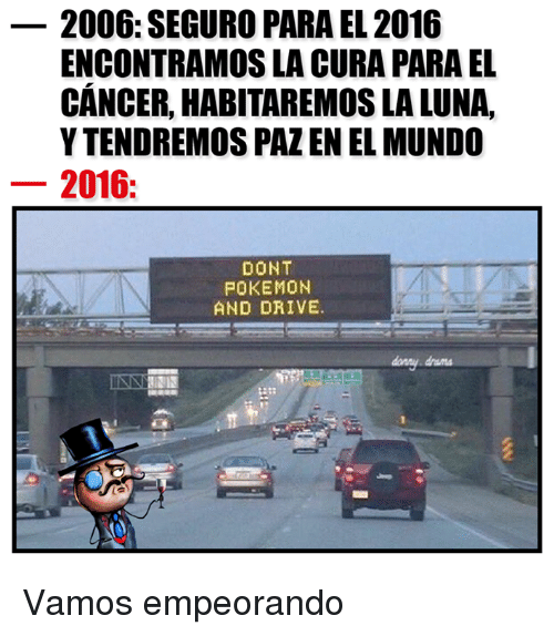 Dont Pokemon And Drive: 2006: SEGURO PARA EL 2016  ENCONTRAMOSLA CURA PARA EL  CANCER, HABITAREMOSLALUNA,  YTENDREMOS PAZ EN EL MUNDO  2016  DONT  POKEMON  AND DRIVE.  INNY Vamos empeorando
