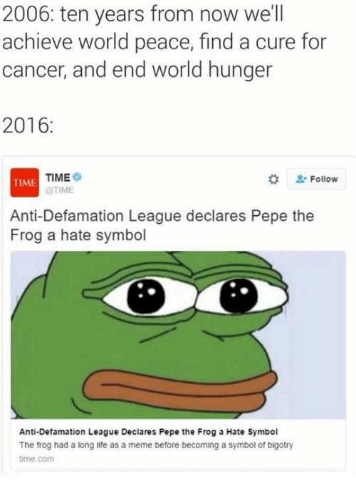 Dank, Life, and Meme: 2006: ten years from now we'll  achieve world peace, find a cure for  cancer, and end world hunger  2016  TIME  Follow  TIME  @TIME  Anti-Defamation League declares Pepe the  Frog a hate symbol  Anti-Defamation League Declares Pepe the Frog a Hate Symbol  The frog had a long life as a meme before becoming a symbol of bigotry  time.com
