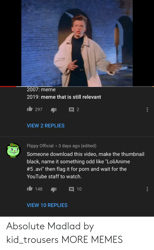 "Dank, Meme, and Memes: 2007: meme  2019: meme that is still relevant  VIEW 2 REPLIES  Flippy Official 3 days ago (edited)  Someone download this video, make the thumbnail  black, name it something odd like ""LoliAnime  #5.avi"" then flag it for porn and wait for the  YouTube staff to watch.  148 1  VIEW 10 REPLIES Absolute Madlad by kid_trousers MORE MEMES"