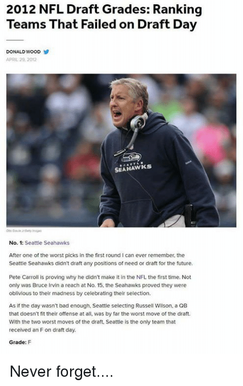 Pete Carroll: 2012 NFL Draft Grades: Ranking  Teams That Failed on Draft Day  DONALD WOOD  APRIL 29, 2012  SEAHAWKS  No. 1: Seattle Seahawks  After one of the worst picks in the first round l can ever remember, the  Seattle Seahawks didn't draft any positions of need or draft for the future.  Pete Carroll is proving why he didn't make it in the NFL the first time. Not  only was Bruce Irvin a reach at No. 15. the Seahawks proved they were  oblivious to their madness by celebrating their selection.  As if the day wasn't bad enough, Seattle selecting Russell Wilson, a QB  that doesn't fit their offense at all, was by far the worst move of the draft.  With the two worst moves of the draft, Seattle is the only team that  received an Fon draft day.  Grade: F Never forget....