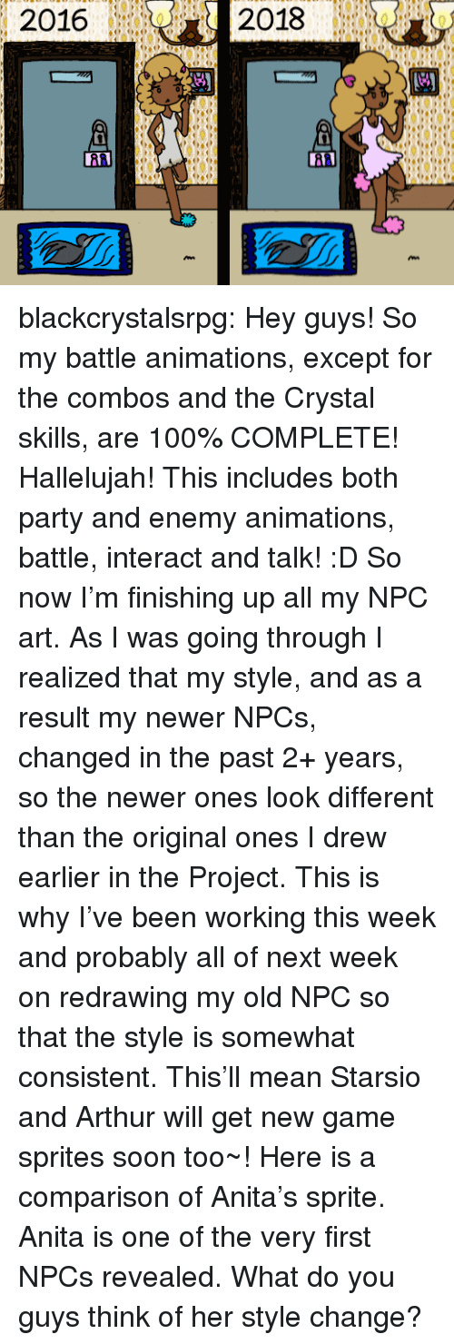 Anaconda, Arthur, and Hallelujah: 2016  2018  1  0 blackcrystalsrpg: Hey guys! So my battle animations, except for the combos and the Crystal skills, are 100% COMPLETE! Hallelujah! This includes both party and enemy animations, battle, interact and talk! :D So now I'm finishing up all my NPC art. As I was going through I realized that my style, and as a result my newer NPCs, changed in the past 2+ years, so the newer ones look different than the original ones I drew earlier in the Project. This is why I've been working this week and probably all of next week on redrawing my old NPC so that the style is somewhat consistent. This'll mean Starsio and Arthur will get new game sprites soon too~! Here is a comparison of Anita's sprite. Anita is one of the very first NPCs revealed. What do you guys think of her style change?