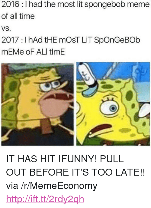 "Ali, Lit, and Meme: 2016: I had the most lit spongebob meme  of all time  VS.  2017 : I hAd tHE mOsT LİT SpOnGeBOb  mEMe oF ALI tlmE <p>IT HAS HIT IFUNNY! PULL OUT BEFORE IT&rsquo;S TOO LATE!! via /r/MemeEconomy <a href=""http://ift.tt/2rdy2qh"">http://ift.tt/2rdy2qh</a></p>"